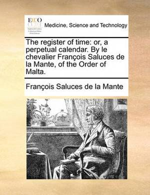 The Register of Time: Or, a Perpetual Calendar. by Le Chevalier Francois Saluces de la Mante, of the Order of Malta.