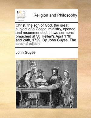 Christ, the Son of God, the Great Subject of a Gospel Ministry, Opened and Recommended, in Two Sermons Preached at St. Hellen's April 17th and 24th, 1729. by John Guyse. the Second Edition.