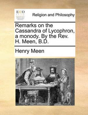 Remarks on the Cassandra of Lycophron, a Monody. by the REV. H. Meen, B.D.