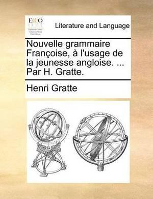 Nouvelle Grammaire Franoise, L'Usage de La Jeunesse Angloise. ... Par H. Gratte.
