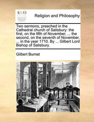 Two Sermons, Preached in the Cathedral Church of Salisbury: The First, on the Fifth of November, ... the Second, on the Seventh of November, ... in the Year 1710. by ... Gilbert Lord Bishop of Salisbury.