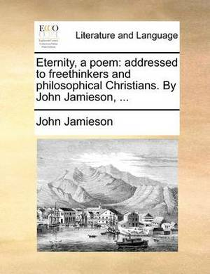 Eternity, a Poem: Addressed to Freethinkers and Philosophical Christians. by John Jamieson, ...