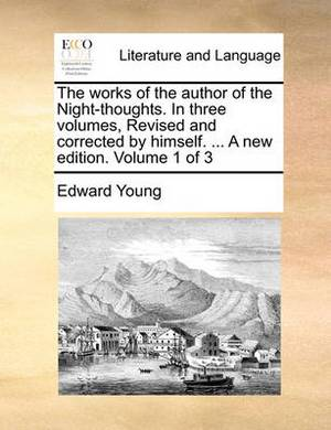 The Works of the Author of the Night-Thoughts. in Three Volumes, Revised and Corrected by Himself. ... a New Edition. Volume 1 of 3