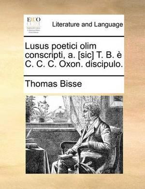 Lusus Poetici Olim Conscripti, A. [Sic] T. B. E C. C. C. Oxon. Discipulo.