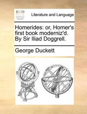 Homerides: Or, Homer's First Book Moderniz'd. by Sir Iliad Doggrell