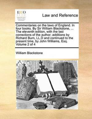 Commentaries on the Laws of England. in Four Books. by Sir William Blackstone, ... the Eleventh Edition, with the Last Corrections of the Author; Additions by Richard Burn, LL.D and Continued to the Present Time, by John Williams, Esq. Volume 2 of 4