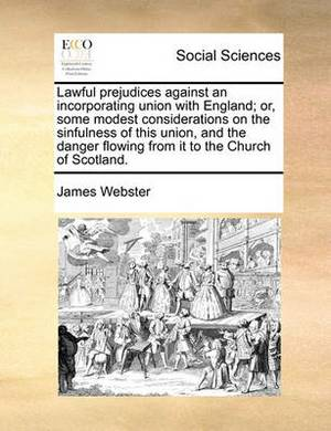 Lawful Prejudices Against an Incorporating Union with England; Or, Some Modest Considerations on the Sinfulness of This Union, and the Danger Flowing from It to the Church of Scotland.