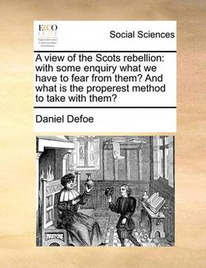 A View of the Scots Rebellion: With Some Enquiry What We Have to Fear from Them? and What Is the Properest Method to Take with Them?