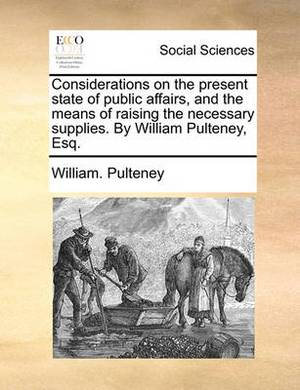 Considerations on the Present State of Public Affairs, and the Means of Raising the Necessary Supplies. by William Pulteney, Esq