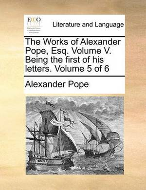 The Works of Alexander Pope, Esq. Volume V. Being the First of His Letters. Volume 5 of 6