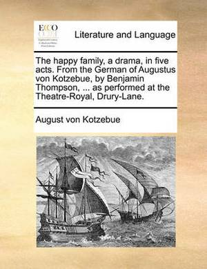 The Happy Family, a Drama, in Five Acts. from the German of Augustus Von Kotzebue, by Benjamin Thompson, ... as Performed at the Theatre-Royal, Drury-Lane