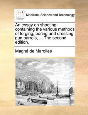 An Essay on Shooting: Containing the Various Methods of Forging, Boring and Dressing Gun Barrels, ... the Second Edition.