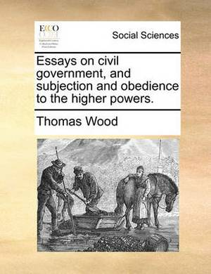 Essays on Civil Government, and Subjection and Obedience to the Higher Powers.