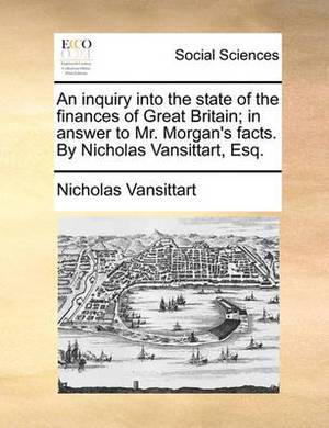 An Inquiry Into the State of the Finances of Great Britain; In Answer to Mr. Morgan's Facts. by Nicholas Vansittart, Esq.