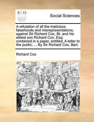 A Refutation of All the Malicious Falsehoods and Misrepresentations, Against Sir Richard Cox, BT. and His Eldest Son Richard Cox, Esq; Contained in a Paper, Entitled, a Letter to the Public; ... by Sir Richard Cox, Bart.