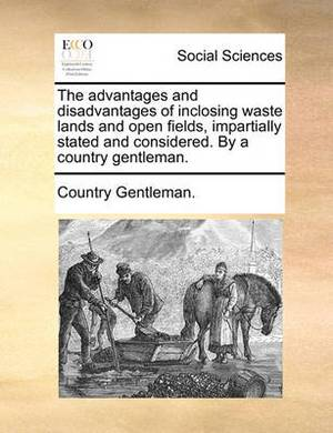 The Advantages and Disadvantages of Inclosing Waste Lands and Open Fields, Impartially Stated and Considered. by a Country Gentleman.