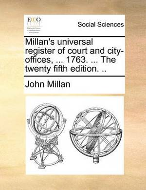 Millan's Universal Register of Court and City-Offices, ... 1763. ... the Twenty Fifth Edition.