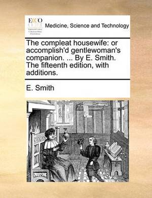 The Compleat Housewife: Or Accomplish'd Gentlewoman's Companion. ... by E. Smith. the Fifteenth Edition, with Additions.