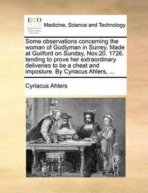 Some Observations Concerning the Woman of Godlyman in Surrey. Made at Guilford on Sunday, Nov.20. 1726. Tending to Prove Her Extraordinary Deliveries to Be a Cheat and Imposture. by Cyriacus Ahlers, ...