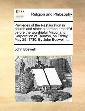 Privileges of the Restauration in Church and State: A Sermon Preach'd Before the Worshipful Mayor and Corporation of Taunton, on Friday, May 29, 1730. by John Boswell, ...