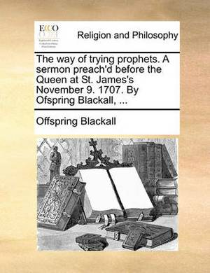 The Way of Trying Prophets. a Sermon Preach'd Before the Queen at St. James's November 9. 1707. by Ofspring Blackall, ...