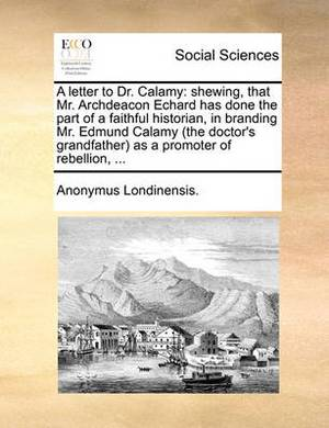 A Letter to Dr. Calamy: Shewing, That Mr. Archdeacon Echard Has Done the Part of a Faithful Historian, in Branding Mr. Edmund Calamy (the Doctor's Grandfather) as a Promoter of Rebellion,
