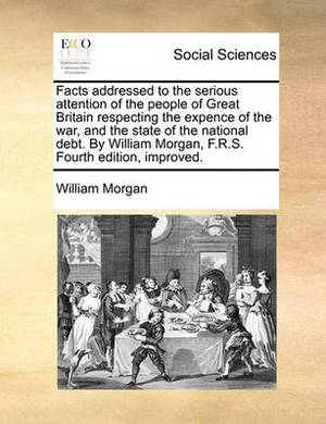 Facts Addressed to the Serious Attention of the People of Great Britain Respecting the Expence of the War, and the State of the National Debt. by William Morgan, F.R.S. Fourth Edition, Improved.
