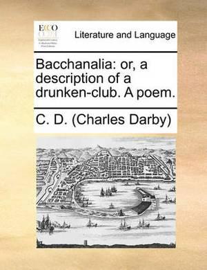 Bacchanalia: Or, a Description of a Drunken-Club. a Poem.