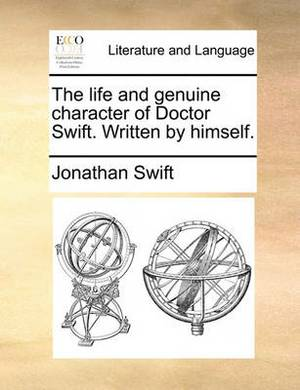The Life and Genuine Character of Doctor Swift. Written by Himself.