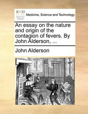 An Essay on the Nature and Origin of the Contagion of Fevers. by John Alderson,