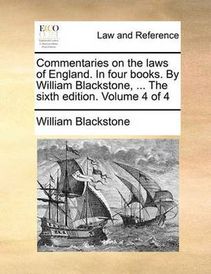 Commentaries on the Laws of England. in Four Books. by William Blackstone, ... the Sixth Edition. Volume 4 of 4