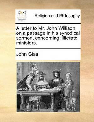 A Letter to Mr. John Willison, on a Passage in His Synodical Sermon, Concerning Illiterate Ministers.