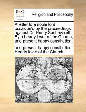 A Letter to a Noble Lord Occasion'd by the Proceedings Against Dr. Henry Sacheverell. by a Hearty Lover of the Church, and Present Happy Constitution.