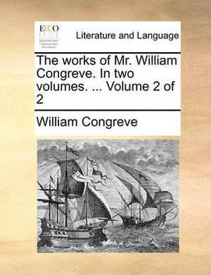 The Works of Mr. William Congreve. in Two Volumes. ... Volume 2 of 2