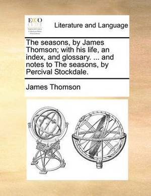 The Seasons, by James Thomson; With His Life, an Index, and Glossary. ... and Notes to the Seasons, by Percival Stockdale