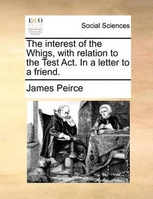 The Interest of the Whigs, with Relation to the Test Act. in a Letter to a Friend