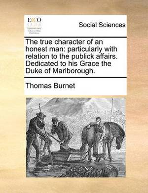 The True Character of an Honest Man: Particularly with Relation to the Publick Affairs. Dedicated to His Grace the Duke of Marlborough