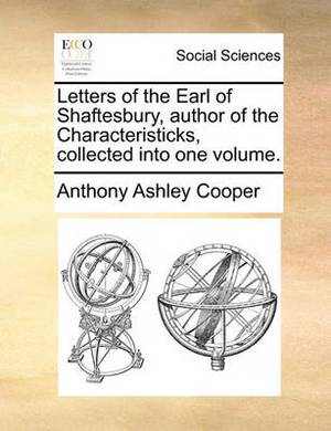 Letters of the Earl of Shaftesbury, Author of the Characteristicks, Collected Into One Volume.