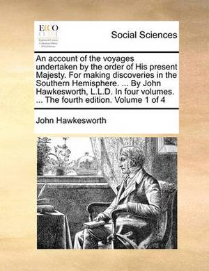 An Account of the Voyages Undertaken by the Order of His Present Majesty. for Making Discoveries in the Southern Hemisphere. ... by John Hawkesworth, L.L.D. in Four Volumes. ... the Fourth Edition. Volume 1 of 4
