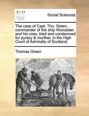 The Case of Capt. Tho. Green, Commander of the Ship Worcester, and His Crew, Tried and Condemned for Pyracy & Murther, in the High Court of Admiralty of Scotland.
