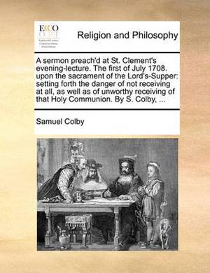 A Sermon Preach'd at St. Clement's Evening-Lecture. the First of July 1708. Upon the Sacrament of the Lord's-Supper: Setting Forth the Danger of Not Receiving at All, as Well as of Unworthy Receiving of That Holy Communion. by S. Colby, ...