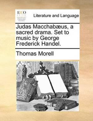 Judas Macchab]us, a Sacred Drama. Set to Music by George Frederick Handel.