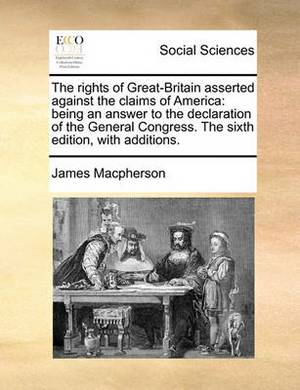 The Rights of Great-Britain Asserted Against the Claims of America: Being an Answer to the Declaration of the General Congress. the Sixth Edition, with Additions.