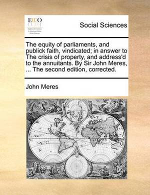 The Equity of Parliaments, and Publick Faith, Vindicated; In Answer to the Crisis of Property, and Address'd to the Annuitants. by Sir John Meres, ... the Second Edition, Corrected.