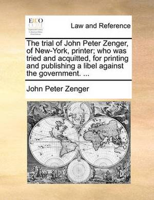 The Trial of John Peter Zenger, of New-York, Printer; Who Was Tried and Acquitted, for Printing and Publishing a Libel Against the Government. ...