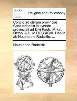 Concio Ad Clerum Provinci  Cantuariensis in Synodo Provinciali Ad Divi Pauli. IV. Kal. Octob. A.D. M.DCC.XCVI. Habita AB Houstonne Radcliffe, ...