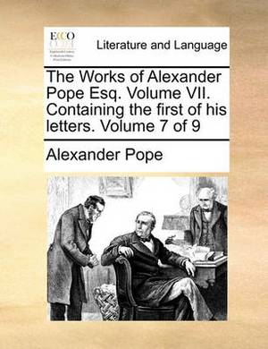 The Works of Alexander Pope Esq. Volume VII. Containing the First of His Letters. Volume 7 of 9