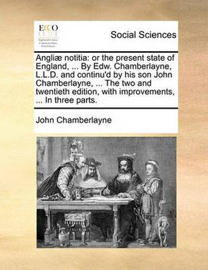 Angliae Notitia: Or the Present State of England, ... by Edw. Chamberlayne, L.L.D. and Continu'd by His Son John Chamberlayne, ... the Two and Twentieth Edition, with Improvements, ... in Three Parts.