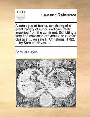 A Catalogue of Books, Consisting of a Great Variety of Curious Articles Lately Imported from the Continent. Exhibiting a Very Fine Collection of Greek and Roman Classics, ... on Sale Till Christmas, 1792. ... by Samual Hayes, ...