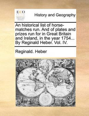 An Historical List of Horse-Matches Run. and of Plates and Prizes Run for in Great Britain and Ireland, in the Year 1754... by Reginald Heber. Vol. IV.